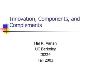 Innovation Components and Complements Hal R Varian UC