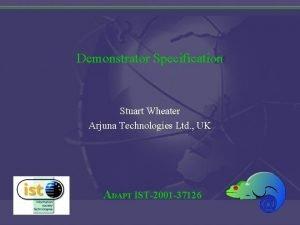 Demonstrator Specification Stuart Wheater Arjuna Technologies Ltd UK