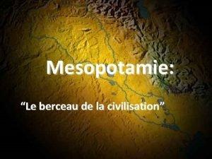 Mesopotamie Le berceau de la civilisation Premire Civilisation