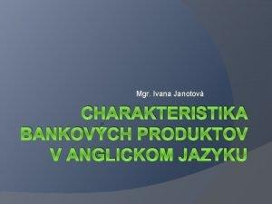 Mgr Ivana Janotov CHARAKTERISTIKA BANKOVCH PRODUKTOV V ANGLICKOM