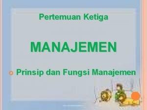 Pertemuan Ketiga MANAJEMEN Prinsip dan Fungsi Manajemen Prinsip