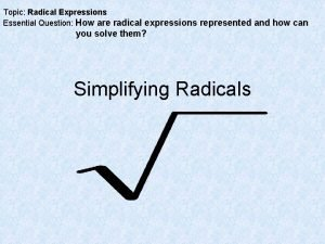 Topic Radical Expressions Essential Question How are radical