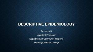 DESCRIPTIVE EPIDEMIOLOGY Dr Navya N Assistant Professor Department