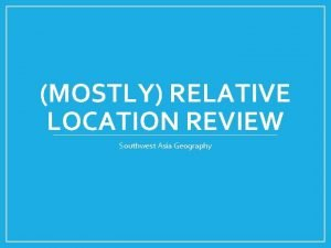 MOSTLY RELATIVE LOCATION REVIEW Southwest Asia Geography This