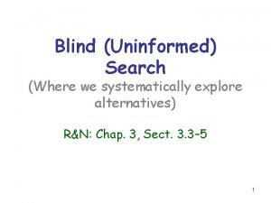 Blind Uninformed Search Where we systematically explore alternatives