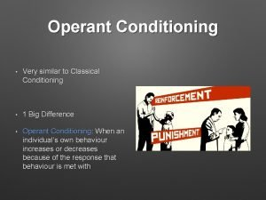 Operant Conditioning Very similar to Classical Conditioning 1