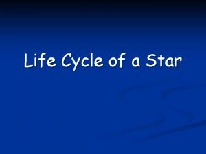 Life Cycle of a Star Star Life Cycle