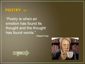 POETRY 101 Poetry is when an emotion has