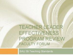 TEACHER LEADER EFFECTIVENESS PROGRAM REVIEW FACULTY FORUM SAU