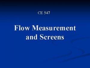 CE 547 Flow Measurement and Screens Flow Meters