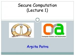 Secure Computation Lecture 1 Arpita Patra Welcome to