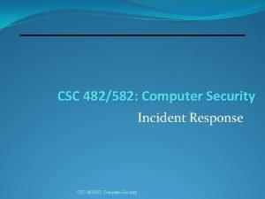 CSC 482582 Computer Security Incident Response CSC 482582