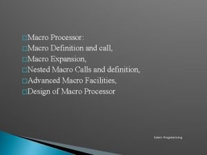 Macro Processor Macro Definition and call Macro Expansion