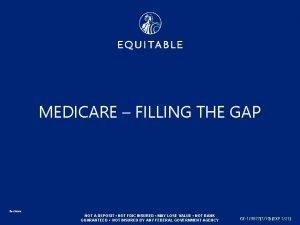 MEDICARE FILLING THE GAP Equitable NOT A DEPOSIT