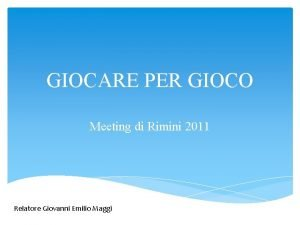 GIOCARE PER GIOCO Meeting di Rimini 2011 Relatore