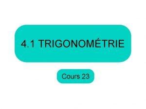 4 1 TRIGONOMTRIE Cours 23 Aujourdhui nous allons