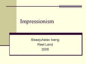 Impressionism Sissejuhatav loeng Reet Lend 2006 Impressionism Impressionism
