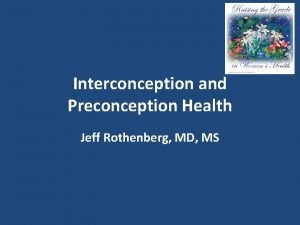 Interconception and Preconception Health Jeff Rothenberg MD MS