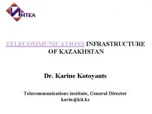 TELECOMMUNICATIONS INFRASTRUCTURE OF KAZAKHSTAN Dr Karine Kotoyants Telecommunications