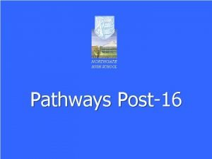 NORTHGATE HIGH SCHOOL Pathways Post16 Format of the