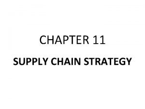 CHAPTER 11 SUPPLY CHAIN STRATEGY SUPPLY CHAIN STRATEGY