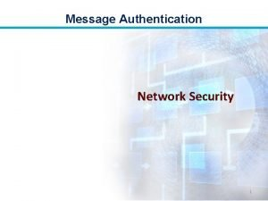 Message Authentication Network Security 1 Message Authentication Objectives