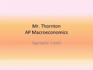 Mr Thornton AP Macroeconomics Aggregate Supply Aggregate Supply