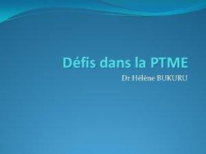 Dfis dans la PTME Dr Hlne BUKURU Etapes