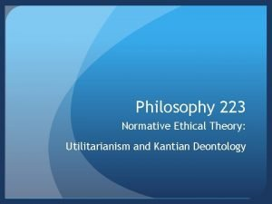 Philosophy 223 Normative Ethical Theory Utilitarianism and Kantian