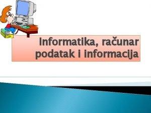 Informatika raunar podatak i informacija Sadraj Informatika kao