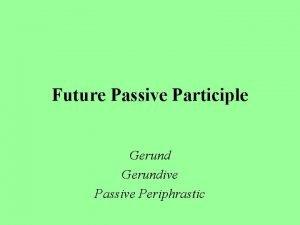 Future Passive Participle Gerundive Passive Periphrastic Future Passive