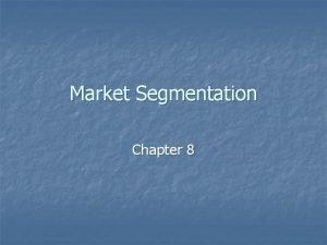 Market Segmentation Chapter 8 Market Segmentation n n