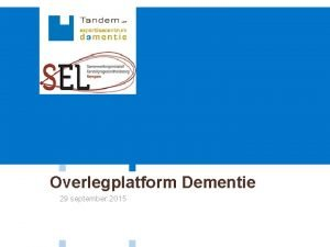 Overlegplatform Dementie 29 september 2015 Overlegplatform Dementie 1