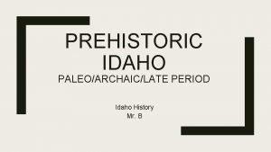 PREHISTORIC IDAHO PALEOARCHAICLATE PERIOD Idaho History Mr B