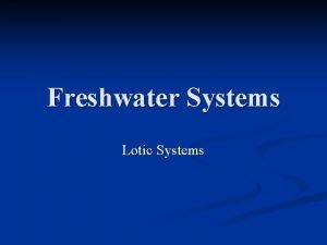 Freshwater Systems Lotic Systems Freshwater Ecosystems What are
