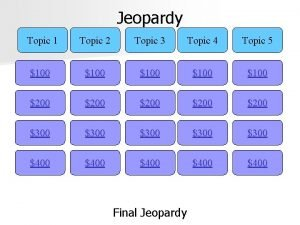 Jeopardy Topic 1 Topic 2 Topic 3 Topic