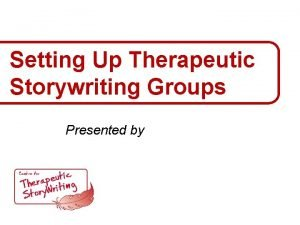 Setting Up Therapeutic Storywriting Groups Presented by Therapeutic