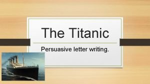 The Titanic Persuasive letter writing WATCH AND THINK
