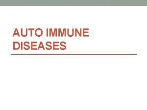 AUTO IMMUNE DISEASES Autoimmune Diseases Autoimmune disease is