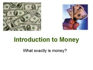 Introduction to Money What exactly is money MONEY