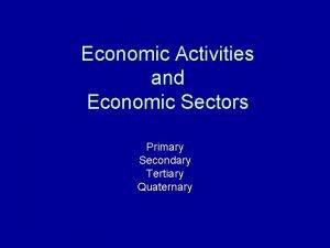 Economic Activities and Economic Sectors Primary Secondary Tertiary