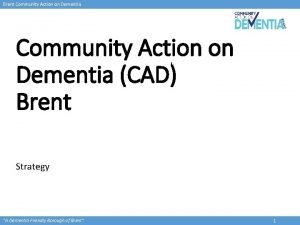 Brent Community Action on Dementia CAD Brent Strategy