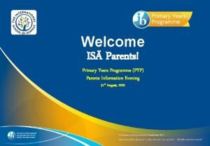 Welcome IS Parents Primary Years Programme PYP Parents
