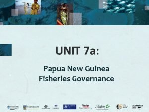 UNIT 7 a Papua New Guinea Fisheries Governance