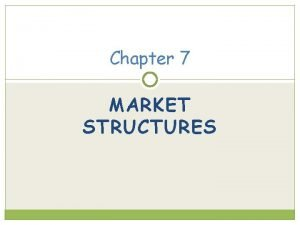 Chapter 7 MARKET STRUCTURES Characteristics of Markets Market