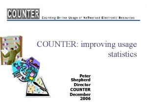 COUNTER improving usage statistics Peter Shepherd Director COUNTER
