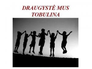 DRAUGYST MUS TOBULINA 1 UDUOTIS PASVARSTYK 1 Su