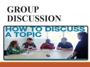 GROUP DISCUSSION Group Discussion is a modern method