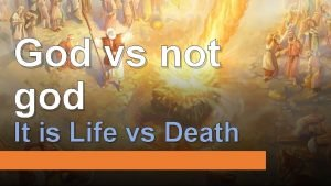 God vs not god It is Life vs