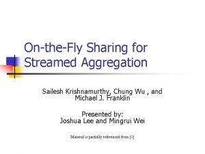 OntheFly Sharing for Streamed Aggregation Sailesh Krishnamurthy Chung